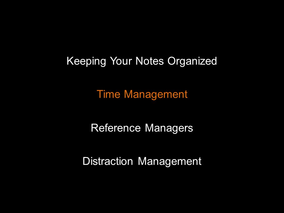 Keeping Your Notes Organized Time Management Distraction Management Reference Managers