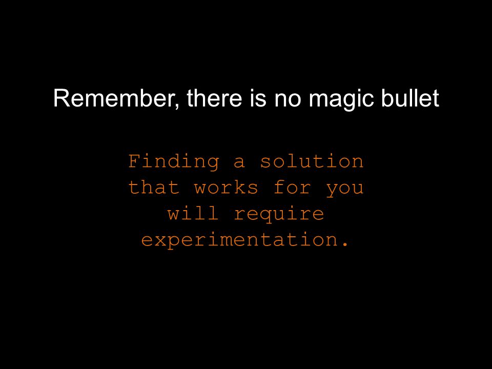 Remember, there is no magic bullet Finding a solution that works for you will require experimentation.