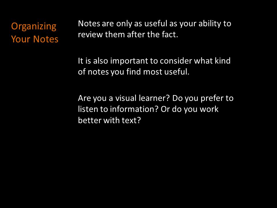 Organizing Your Notes Notes are only as useful as your ability to review them after the fact. It is also important to consider what kind of notes you