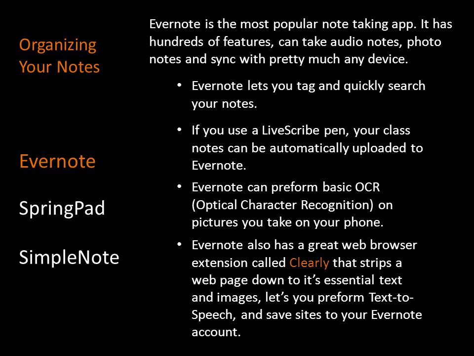 Evernote is the most popular note taking app. It has hundreds of features, can take audio notes, photo notes and sync with pretty much any device. Eve