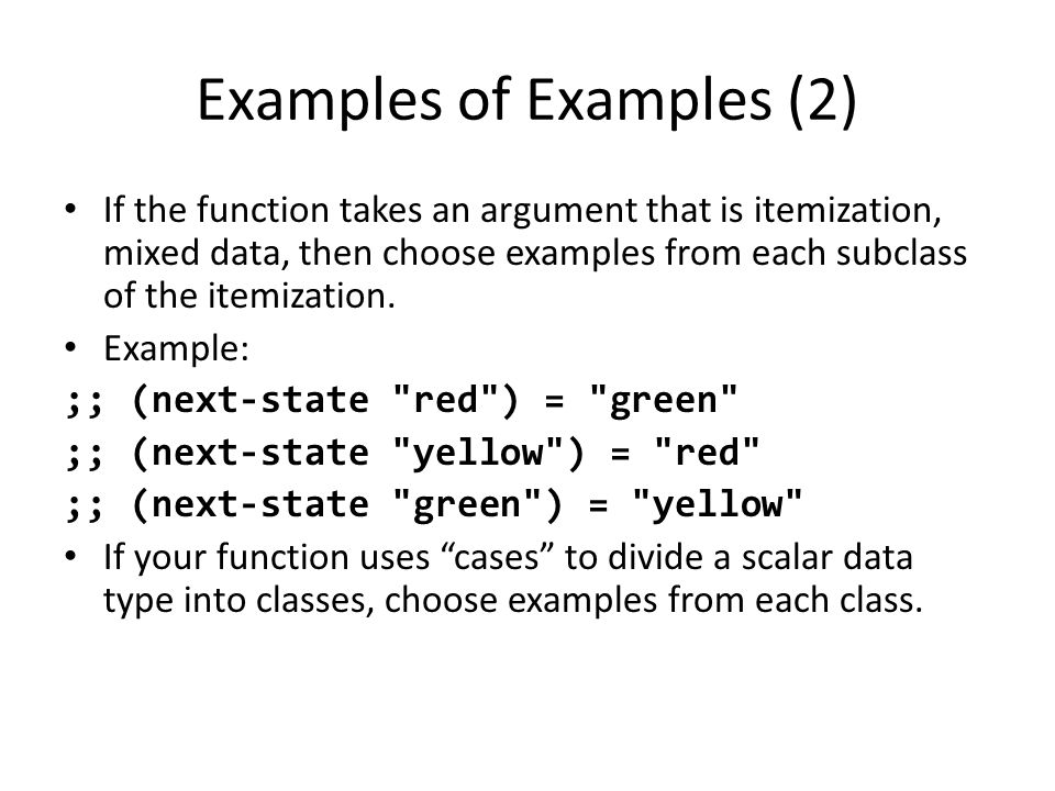 Examples of Examples (2) If the function takes an argument that is itemization, mixed data, then choose examples from each subclass of the itemization.