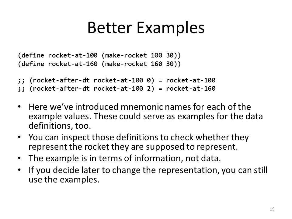 Better Examples (define rocket-at-100 (make-rocket 100 30)) (define rocket-at-160 (make-rocket 160 30)) ;; (rocket-after-dt rocket-at-100 0) = rocket-at-100 ;; (rocket-after-dt rocket-at-100 2) = rocket-at-160 Here we've introduced mnemonic names for each of the example values.