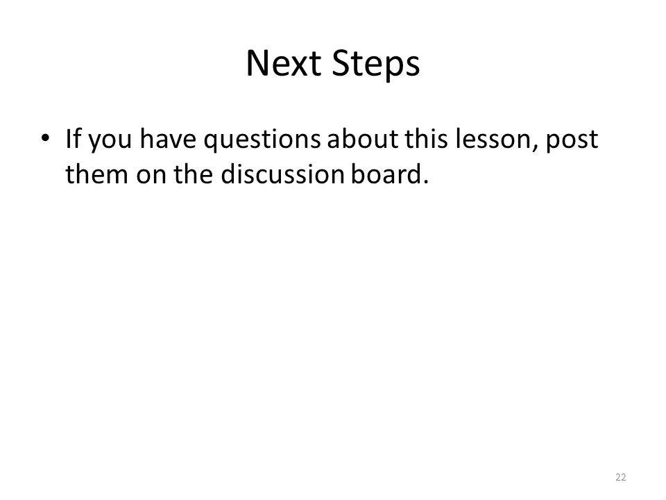 Next Steps If you have questions about this lesson, post them on the discussion board. 22