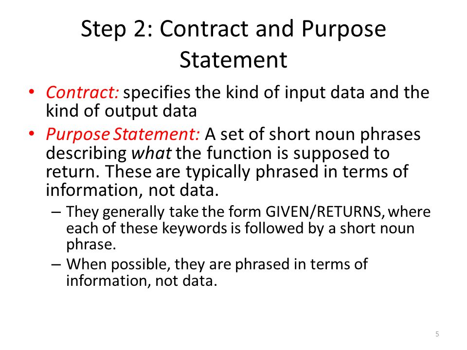 Step 2: Contract and Purpose Statement Contract: specifies the kind of input data and the kind of output data Purpose Statement: A set of short noun phrases describing what the function is supposed to return.