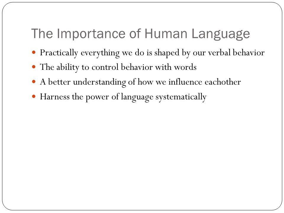 The Importance of Human Language Practically everything we do is shaped by our verbal behavior The ability to control behavior with words A better understanding of how we influence eachother Harness the power of language systematically