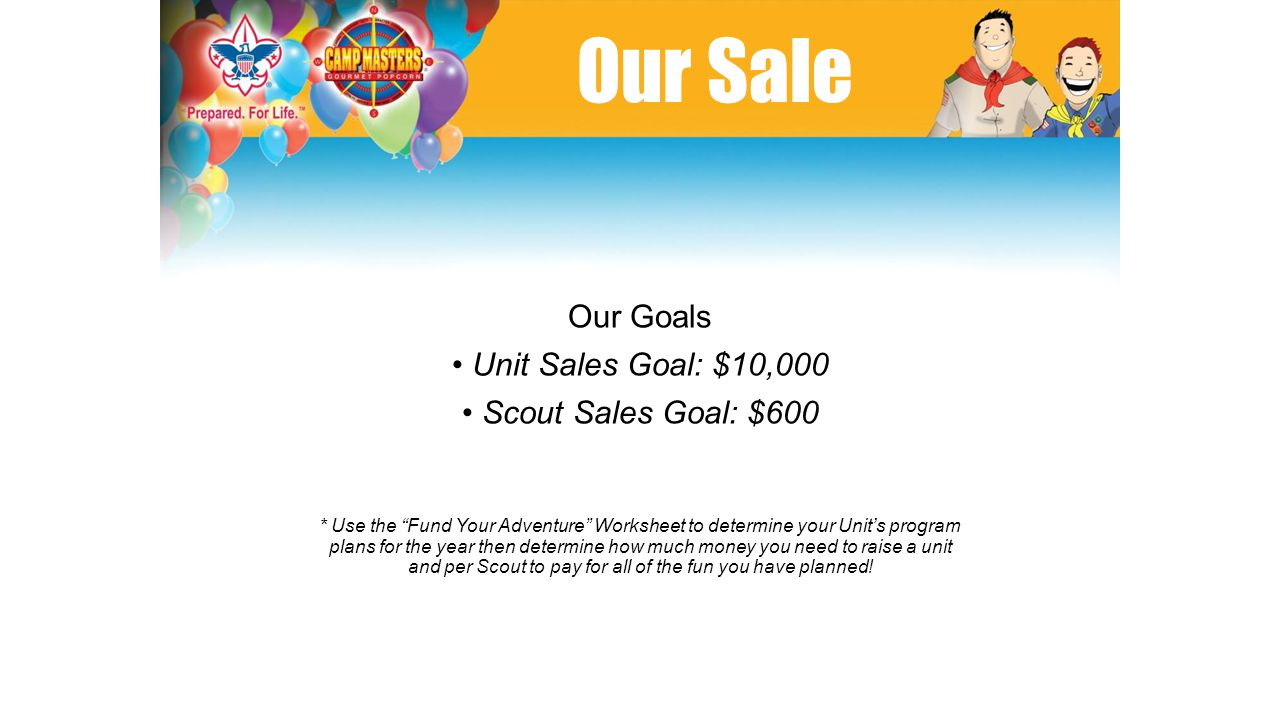 Our Sale Our Goals Unit Sales Goal: $10,000 Scout Sales Goal: $600 * Use the Fund Your Adventure Worksheet to determine your Unit's program plans for the year then determine how much money you need to raise a unit and per Scout to pay for all of the fun you have planned!