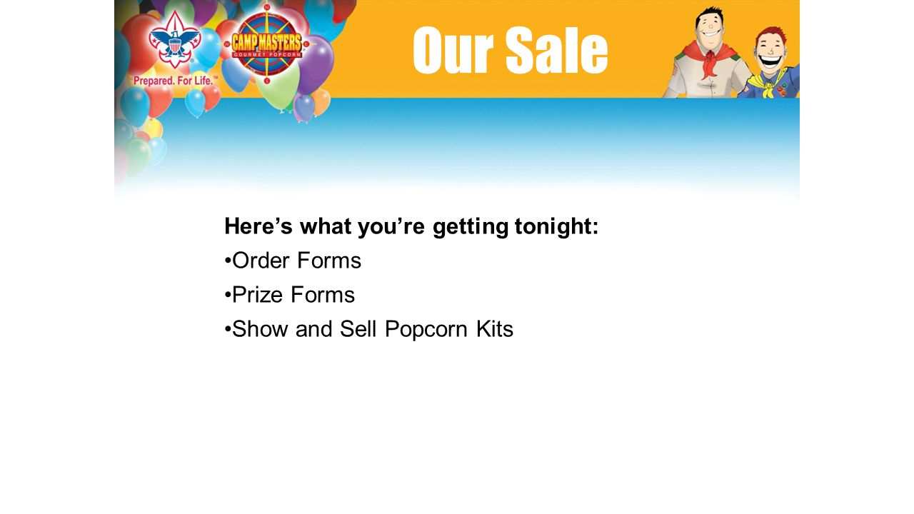 Our Sale Here's what you're getting tonight: Order Forms Prize Forms Show and Sell Popcorn Kits