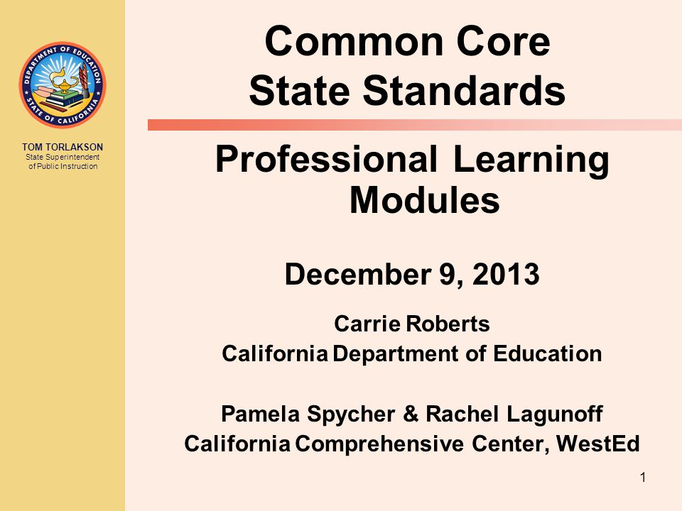 TOM TORLAKSON State Superintendent of Public Instruction 1 Common Core State Standards Professional Learning Modules December 9, 2013 Carrie Roberts California Department of Education Pamela Spycher & Rachel Lagunoff California Comprehensive Center, WestEd