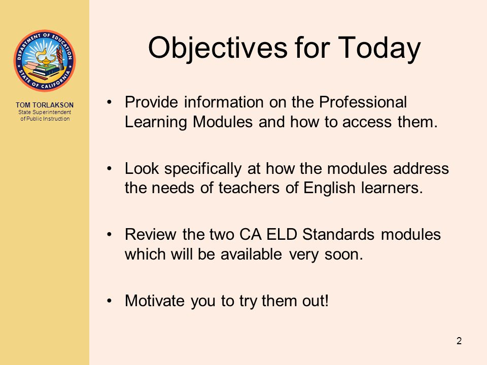 TOM TORLAKSON State Superintendent of Public Instruction Objectives for Today Provide information on the Professional Learning Modules and how to access them.