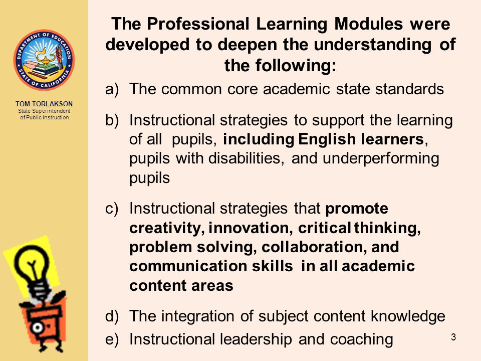 TOM TORLAKSON State Superintendent of Public Instruction The Professional Learning Modules were developed to deepen the understanding of the following