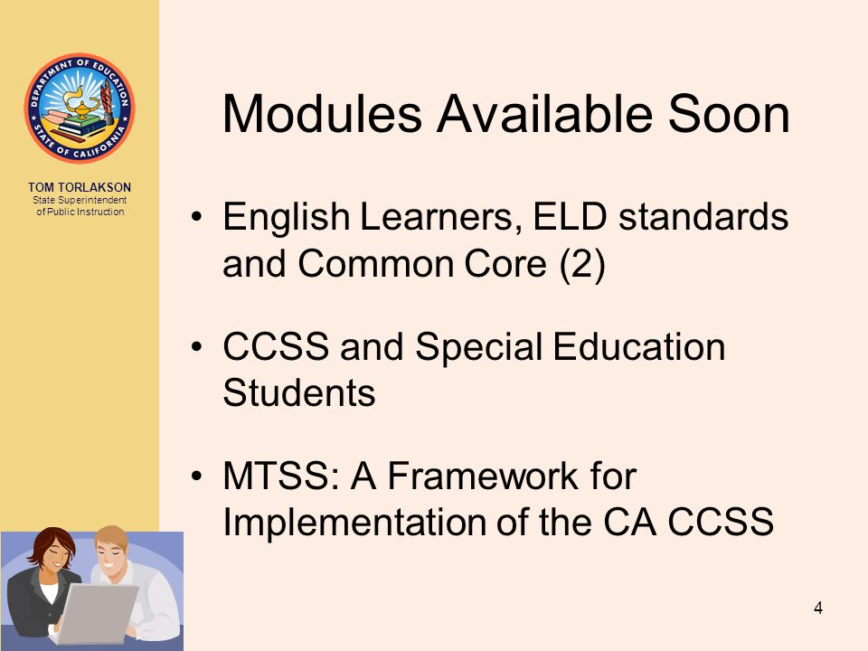 TOM TORLAKSON State Superintendent of Public Instruction Modules Available Soon English Learners, ELD standards and Common Core (2) CCSS and Special Education Students MTSS: A Framework for Implementation of the CA CCSS 4