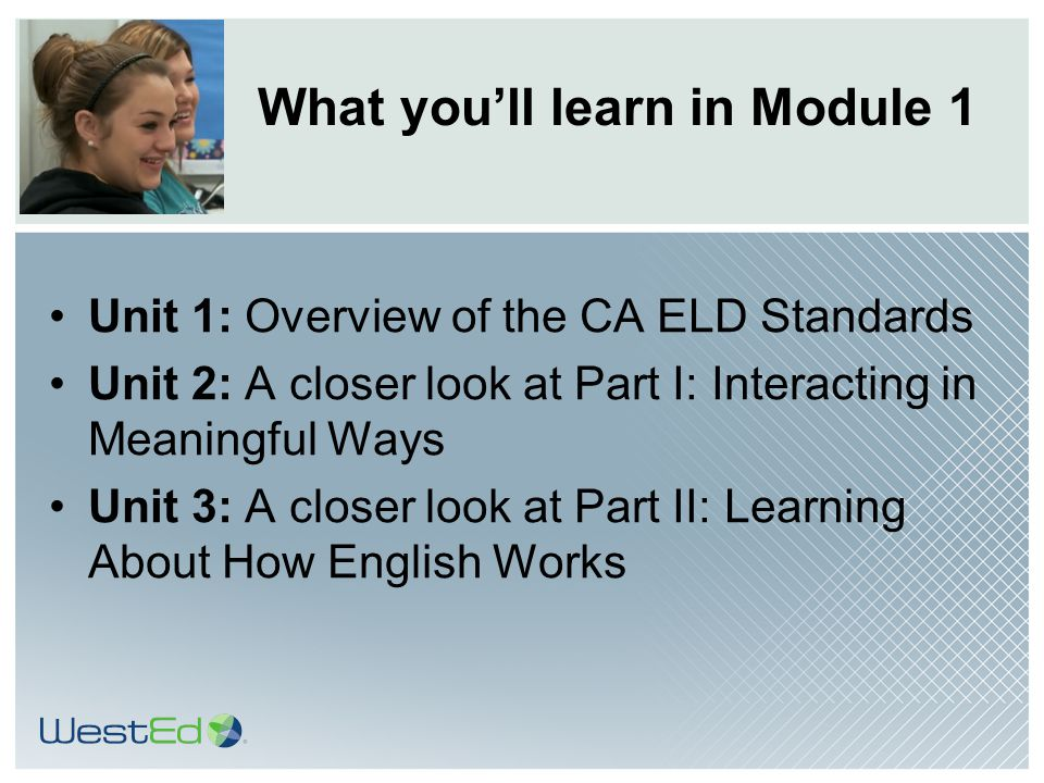 TOM TORLAKSON State Superintendent of Public Instruction What you'll learn in Module 1 Unit 1: Overview of the CA ELD Standards Unit 2: A closer look at Part I: Interacting in Meaningful Ways Unit 3: A closer look at Part II: Learning About How English Works