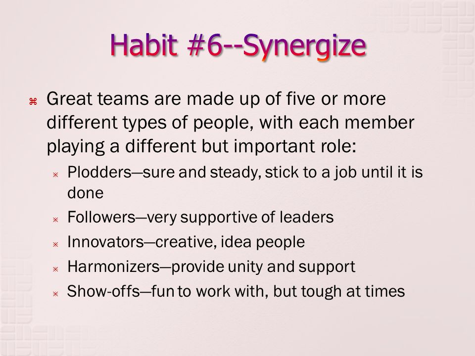  Great teams are made up of five or more different types of people, with each member playing a different but important role:  Plodders—sure and steady, stick to a job until it is done  Followers—very supportive of leaders  Innovators—creative, idea people  Harmonizers—provide unity and support  Show-offs—fun to work with, but tough at times