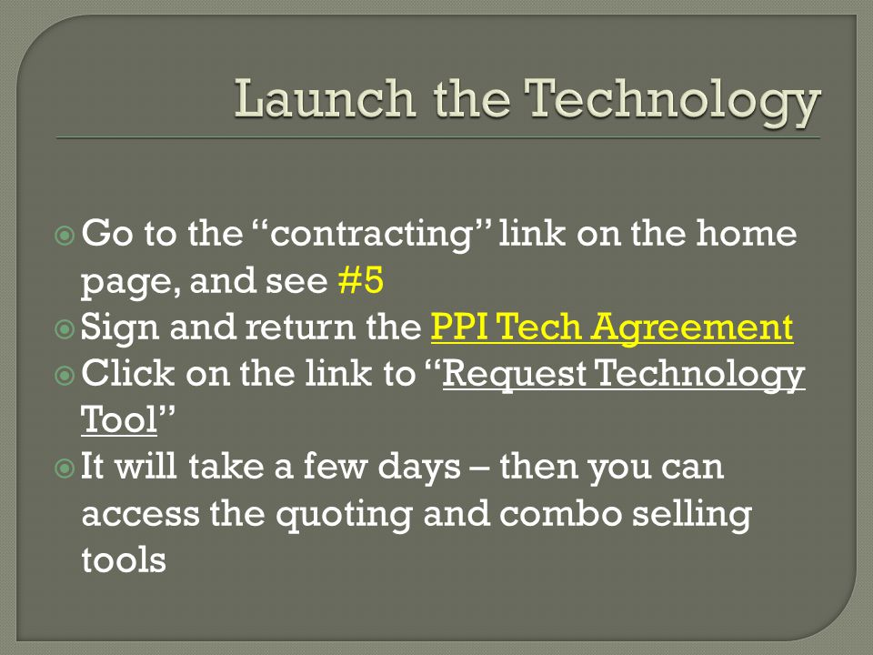  Go to the contracting link on the home page, and see #5  Sign and return the PPI Tech Agreement  Click on the link to Request Technology Tool  It will take a few days – then you can access the quoting and combo selling tools