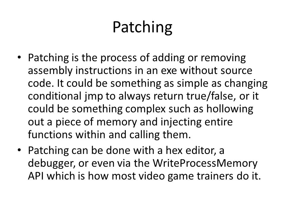 Patching Patching is the process of adding or removing assembly instructions in an exe without source code.