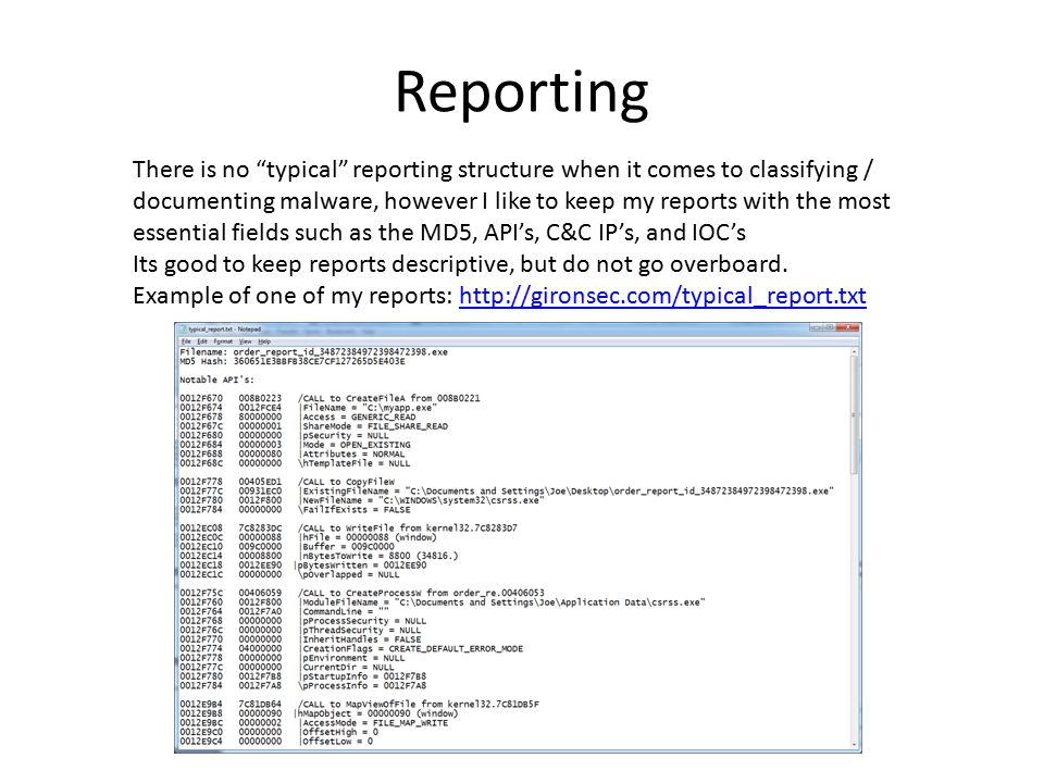 Reporting There is no typical reporting structure when it comes to classifying / documenting malware, however I like to keep my reports with the most essential fields such as the MD5, API's, C&C IP's, and IOC's Its good to keep reports descriptive, but do not go overboard.
