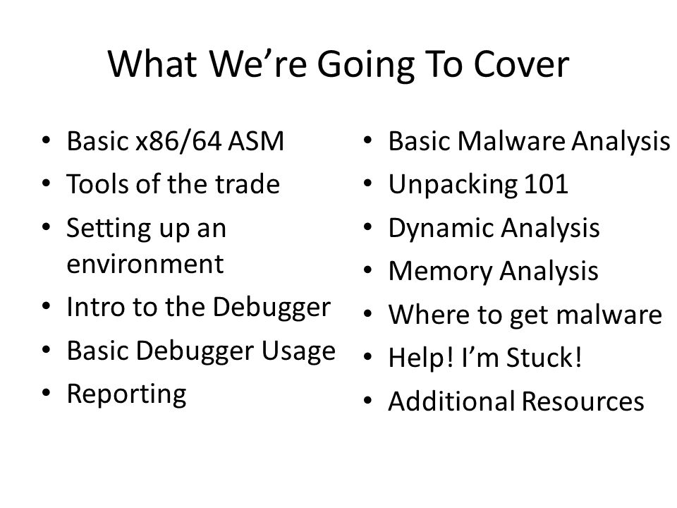 What We're Going To Cover Basic x86/64 ASM Tools of the trade Setting up an environment Intro to the Debugger Basic Debugger Usage Reporting Basic Malware Analysis Unpacking 101 Dynamic Analysis Memory Analysis Where to get malware Help.