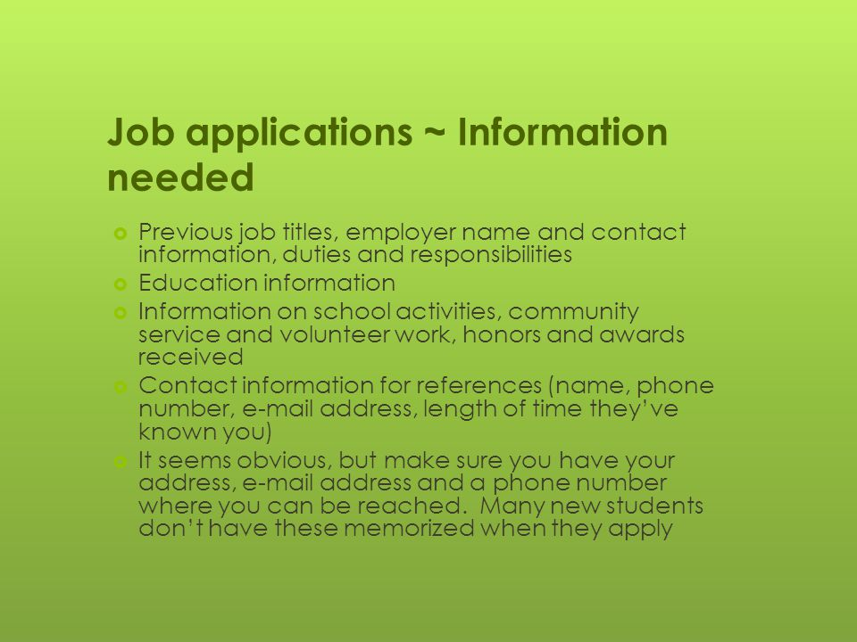Job applications ~ Information needed  Previous job titles, employer name and contact information, duties and responsibilities  Education information  Information on school activities, community service and volunteer work, honors and awards received  Contact information for references (name, phone number, e-mail address, length of time they've known you)  It seems obvious, but make sure you have your address, e-mail address and a phone number where you can be reached.