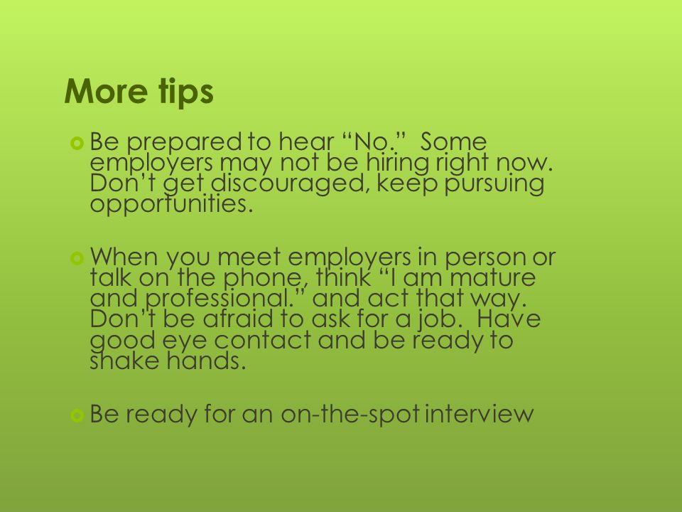 More tips  Be prepared to hear No. Some employers may not be hiring right now.