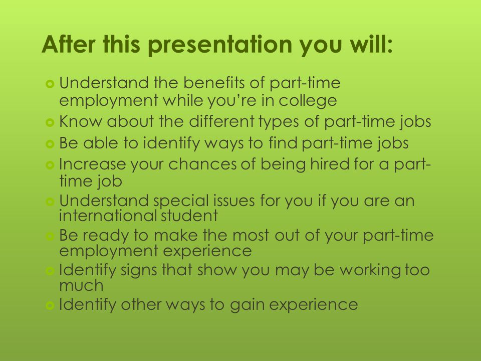 After this presentation you will:  Understand the benefits of part-time employment while you're in college  Know about the different types of part-time jobs  Be able to identify ways to find part-time jobs  Increase your chances of being hired for a part- time job  Understand special issues for you if you are an international student  Be ready to make the most out of your part-time employment experience  Identify signs that show you may be working too much  Identify other ways to gain experience