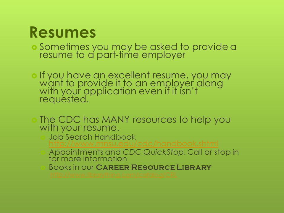 Resumes  Sometimes you may be asked to provide a resume to a part-time employer  If you have an excellent resume, you may want to provide it to an employer along with your application even if it isn't requested.