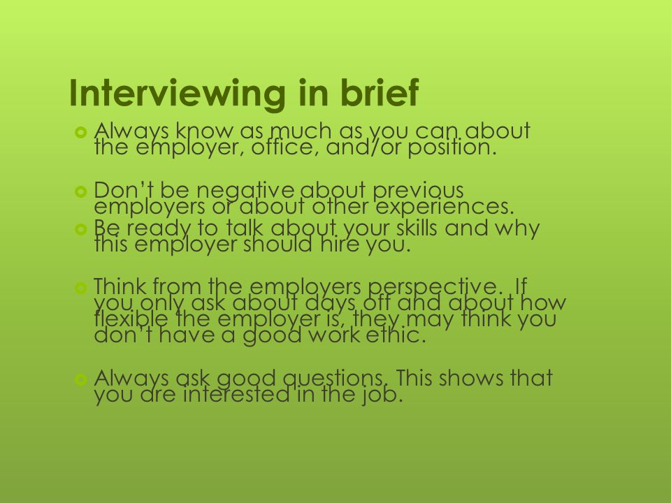 Interviewing in brief  Always know as much as you can about the employer, office, and/or position.