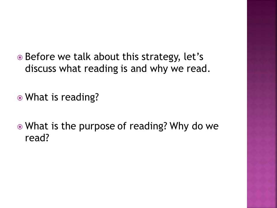  Before we talk about this strategy, let's discuss what reading is and why we read.
