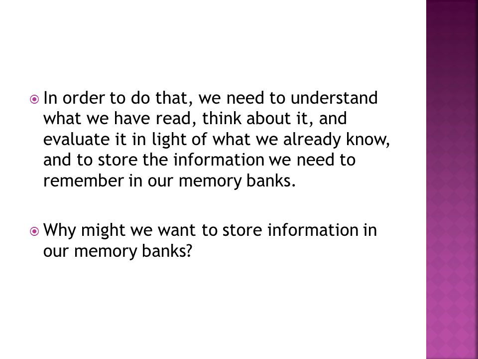  In order to do that, we need to understand what we have read, think about it, and evaluate it in light of what we already know, and to store the information we need to remember in our memory banks.