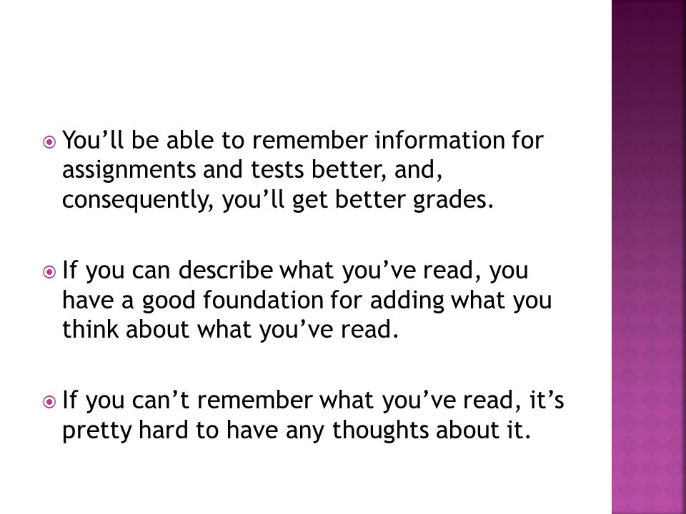  You'll be able to remember information for assignments and tests better, and, consequently, you'll get better grades.