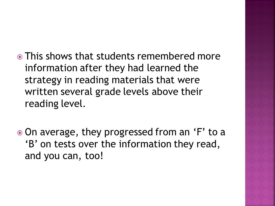  This shows that students remembered more information after they had learned the strategy in reading materials that were written several grade levels above their reading level.