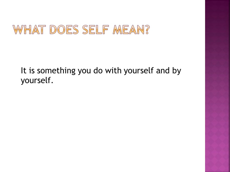 It is something you do with yourself and by yourself.