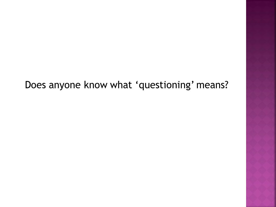 Does anyone know what 'questioning' means