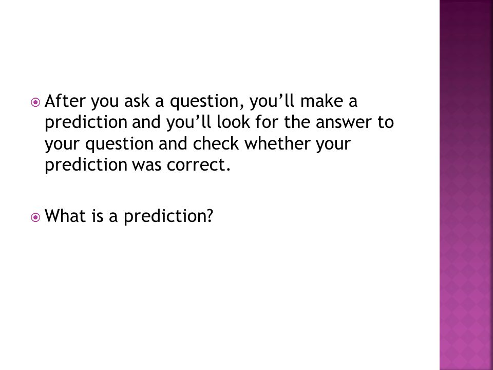  After you ask a question, you'll make a prediction and you'll look for the answer to your question and check whether your prediction was correct.