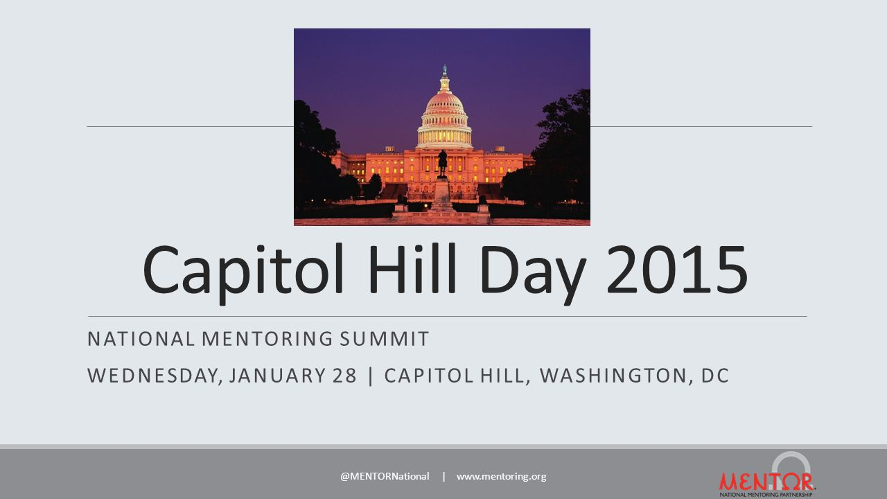 Capitol Hill Day 2015 NATIONAL MENTORING SUMMIT WEDNESDAY, JANUARY 28 | CAPITOL HILL, WASHINGTON, DC @MENTORNational | www.mentoring.org