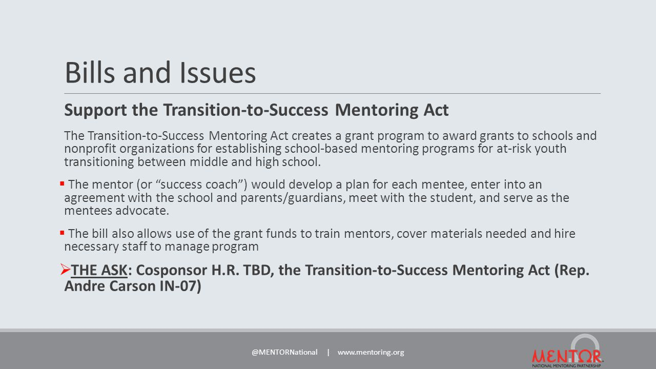 Bills and Issues Support the Transition-to-Success Mentoring Act The Transition-to-Success Mentoring Act creates a grant program to award grants to schools and nonprofit organizations for establishing school-based mentoring programs for at-risk youth transitioning between middle and high school.
