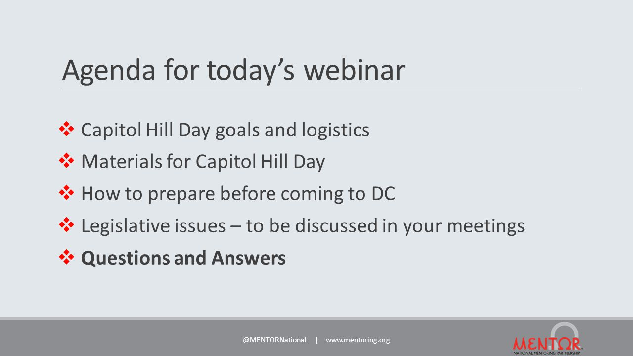 Agenda for today's webinar  Capitol Hill Day goals and logistics  Materials for Capitol Hill Day  How to prepare before coming to DC  Legislative issues – to be discussed in your meetings  Questions and Answers @MENTORNational | www.mentoring.org