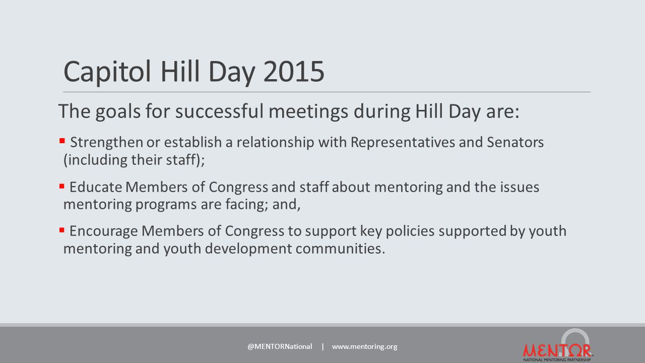 Capitol Hill Day 2015 The goals for successful meetings during Hill Day are:  Strengthen or establish a relationship with Representatives and Senators (including their staff);  Educate Members of Congress and staff about mentoring and the issues mentoring programs are facing; and,  Encourage Members of Congress to support key policies supported by youth mentoring and youth development communities.