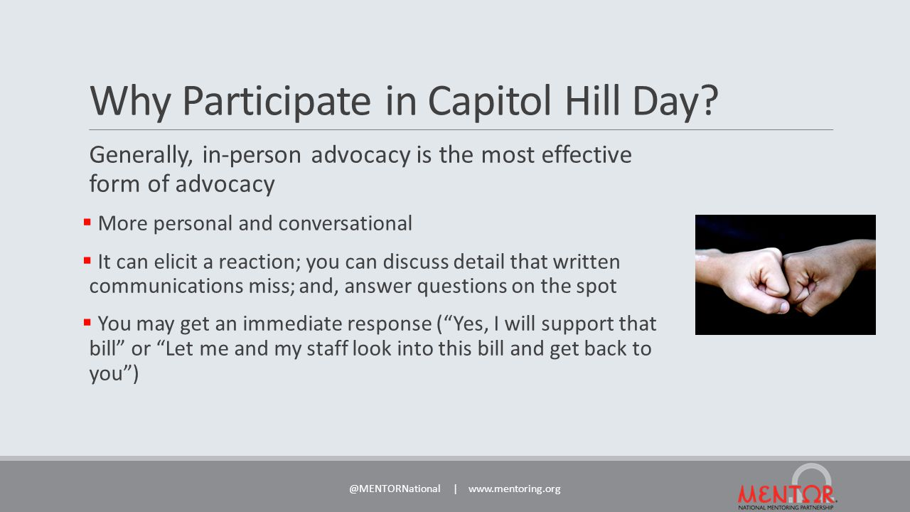 Capitol Hill Day Materials Hill Day participants will be provided one folder for each scheduled meeting:  Folders will include: Legislative leave-behind document and fliers About MENTOR and About Mentoring Partnerships  Each folder will have an empty side to be filled by participants with materials about their local/state programs and efforts  Participants will also be provided a feedback form for each meeting to be returned to MENTOR @MENTORNational | www.mentoring.org