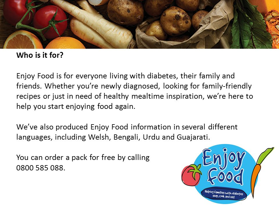 Who is it for. Enjoy Food is for everyone living with diabetes, their family and friends.