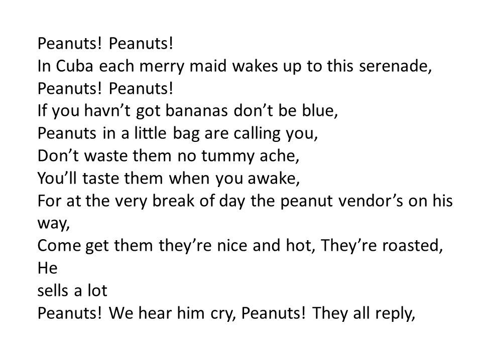 Peanuts! In Cuba each merry maid wakes up to this serenade, Peanuts! If you havn't got bananas don't be blue, Peanuts in a little bag are calling you,