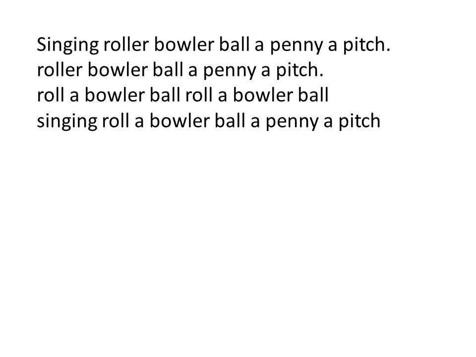Singing roller bowler ball a penny a pitch. roller bowler ball a penny a pitch. roll a bowler ball singing roll a bowler ball a penny a pitch