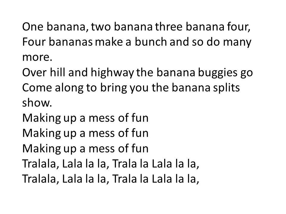 One banana, two banana three banana four, Four bananas make a bunch and so do many more. Over hill and highway the banana buggies go Come along to bri