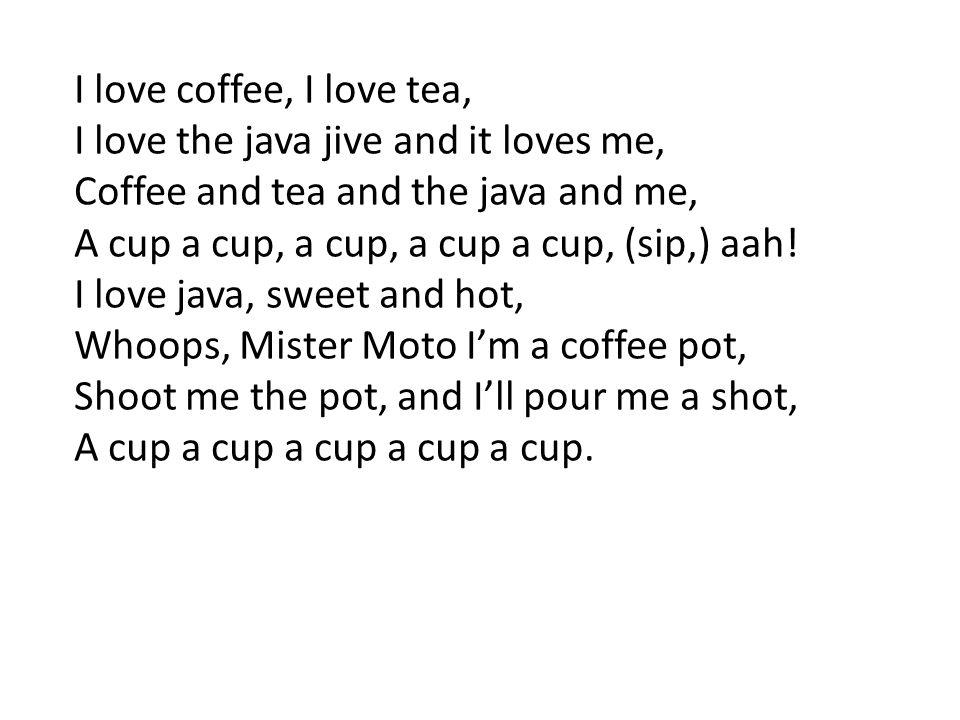 I love coffee, I love tea, I love the java jive and it loves me, Coffee and tea and the java and me, A cup a cup, a cup, a cup a cup, (sip,) aah! I lo