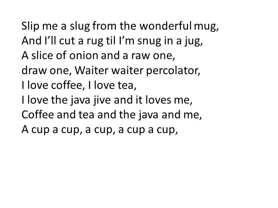 Slip me a slug from the wonderful mug, And I'll cut a rug til I'm snug in a jug, A slice of onion and a raw one, draw one, Waiter waiter percolator, I