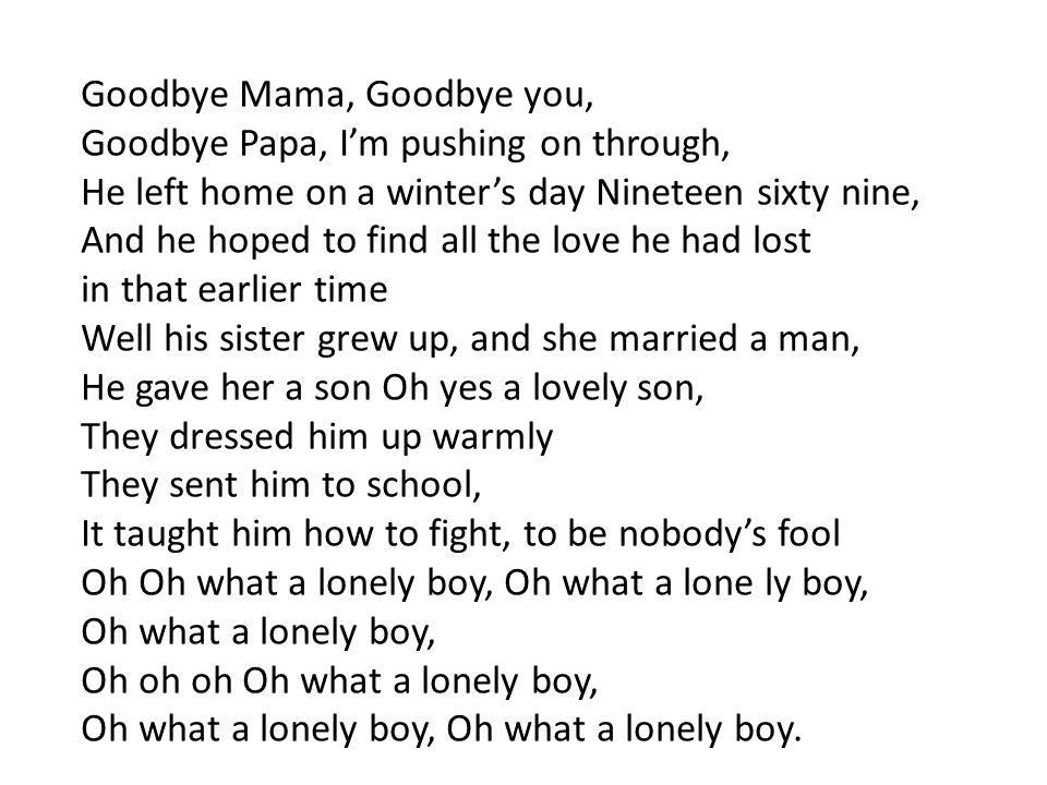 Goodbye Mama, Goodbye you, Goodbye Papa, I'm pushing on through, He left home on a winter's day Nineteen sixty nine, And he hoped to find all the love