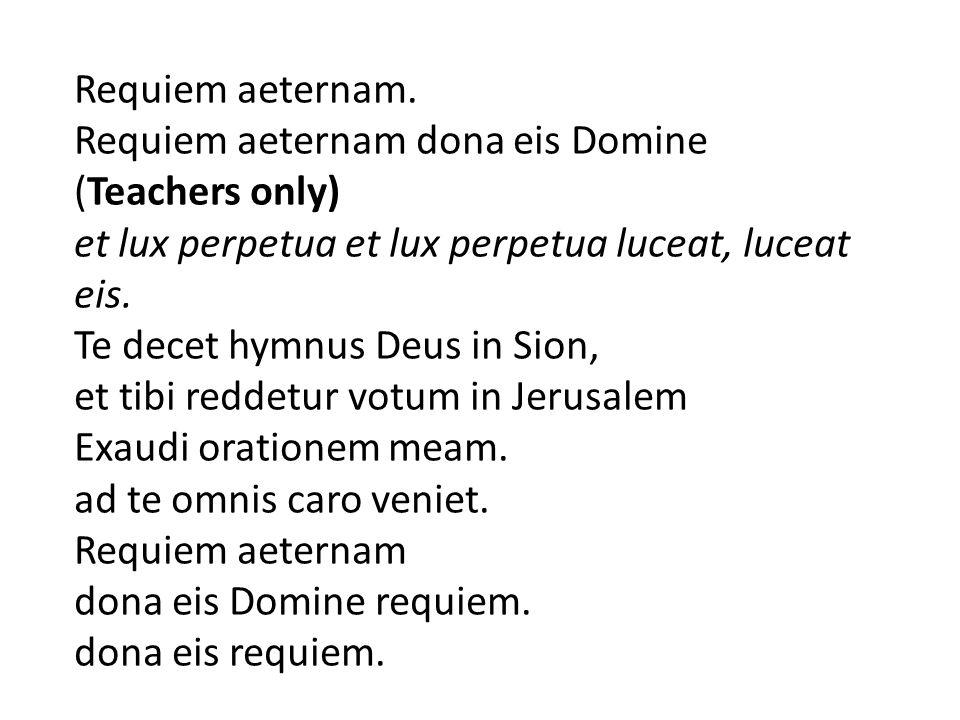 Requiem aeternam. Requiem aeternam dona eis Domine (Teachers only) et lux perpetua et lux perpetua luceat, luceat eis. Te decet hymnus Deus in Sion, e