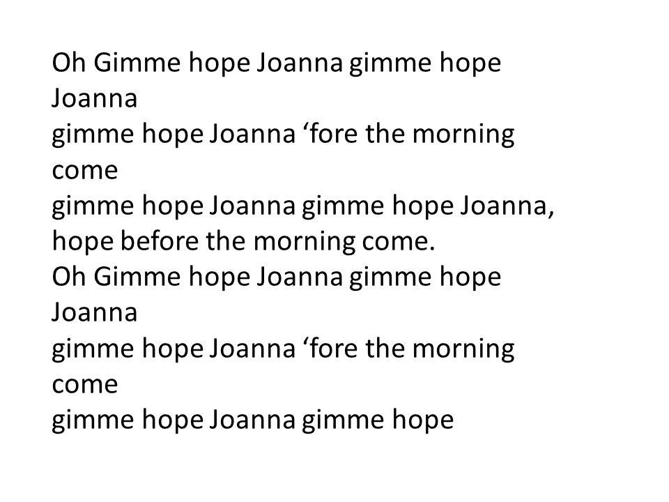 Oh Gimme hope Joanna gimme hope Joanna gimme hope Joanna 'fore the morning come gimme hope Joanna gimme hope Joanna, hope before the morning come. Oh
