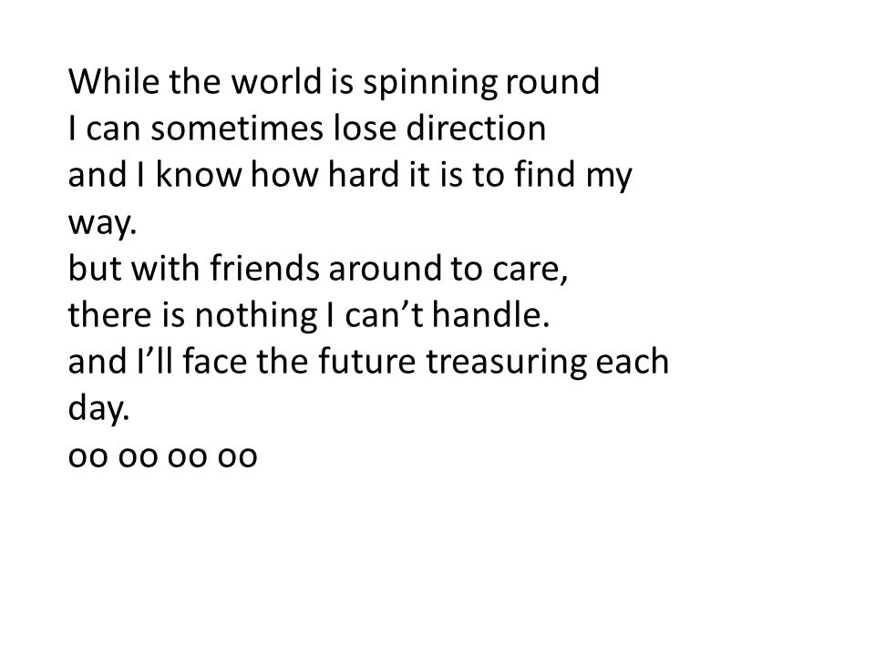 While the world is spinning round I can sometimes lose direction and I know how hard it is to find my way. but with friends around to care, there is n