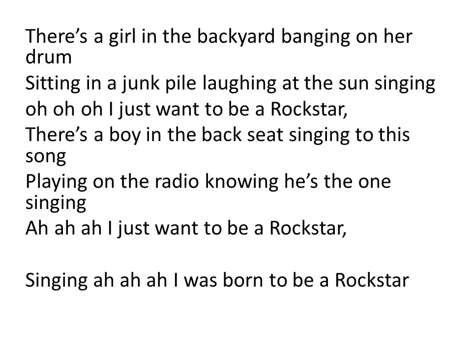 There's a girl in the backyard banging on her drum Sitting in a junk pile laughing at the sun singing oh oh oh I just want to be a Rockstar, There's a
