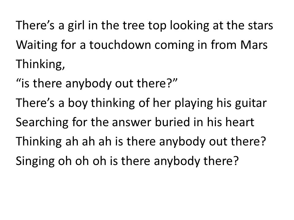 """There's a girl in the tree top looking at the stars Waiting for a touchdown coming in from Mars Thinking, """"is there anybody out there?"""" There's a boy"""
